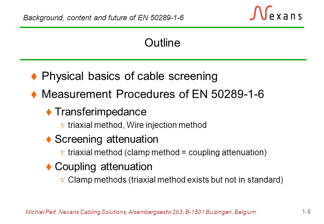 Michiel Pelt, Nexans Cabling Solutions, Alsembergsestw 2b3, B-1501 Buizingen, Belgium Background, content and future of EN 50289-1-6 1- 17 Transfer impedance, triaxial test set-up Frequency range: DC to 100 MHz