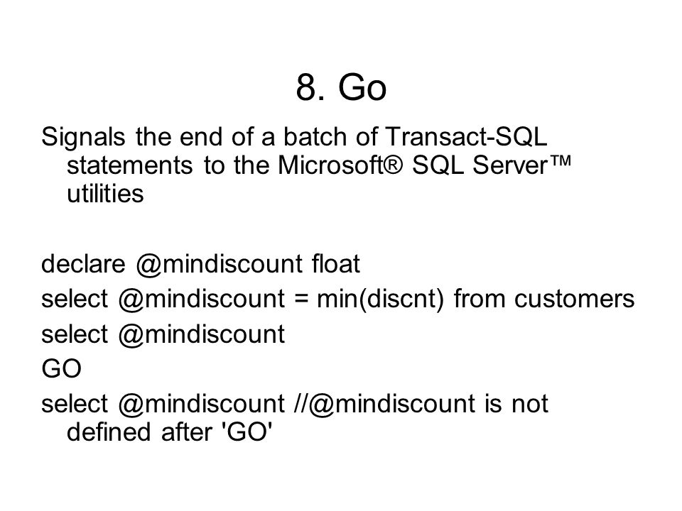 8. Go Signals the end of a batch of Transact-SQL statements to the Microsoft® SQL Server™ utilities declare @mindiscount float select @mindiscount = m