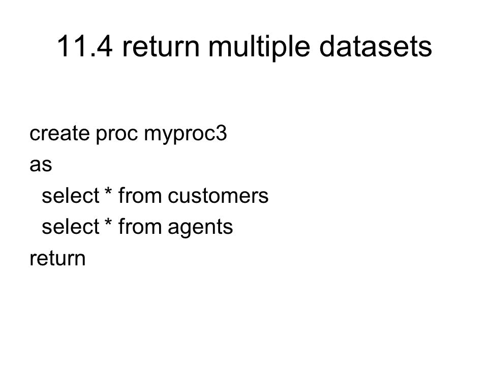 11.4 return multiple datasets create proc myproc3 as select * from customers select * from agents return