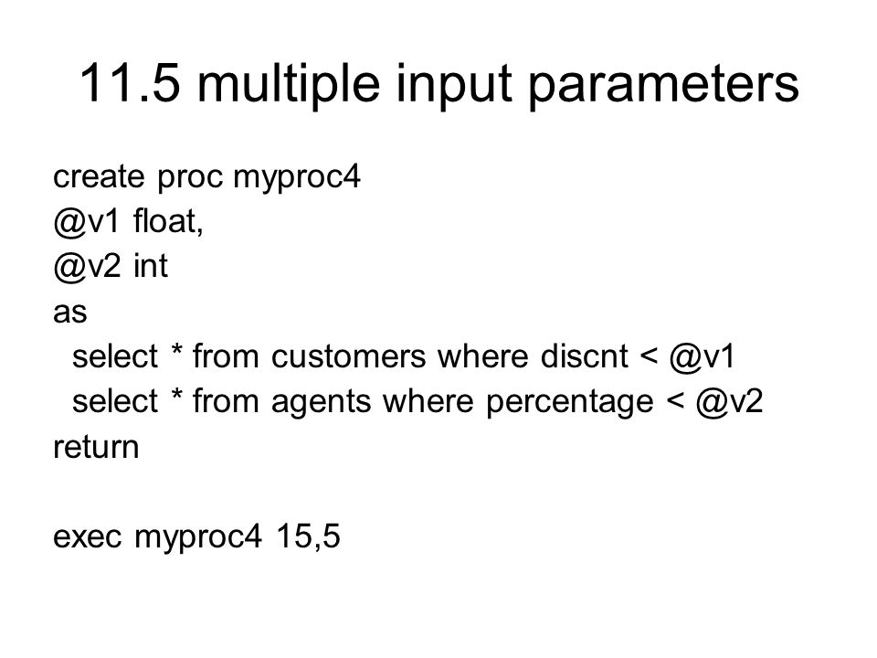 11.5 multiple input parameters create proc myproc4 @v1 float, @v2 int as select * from customers where discnt < @v1 select * from agents where percentage < @v2 return exec myproc4 15,5