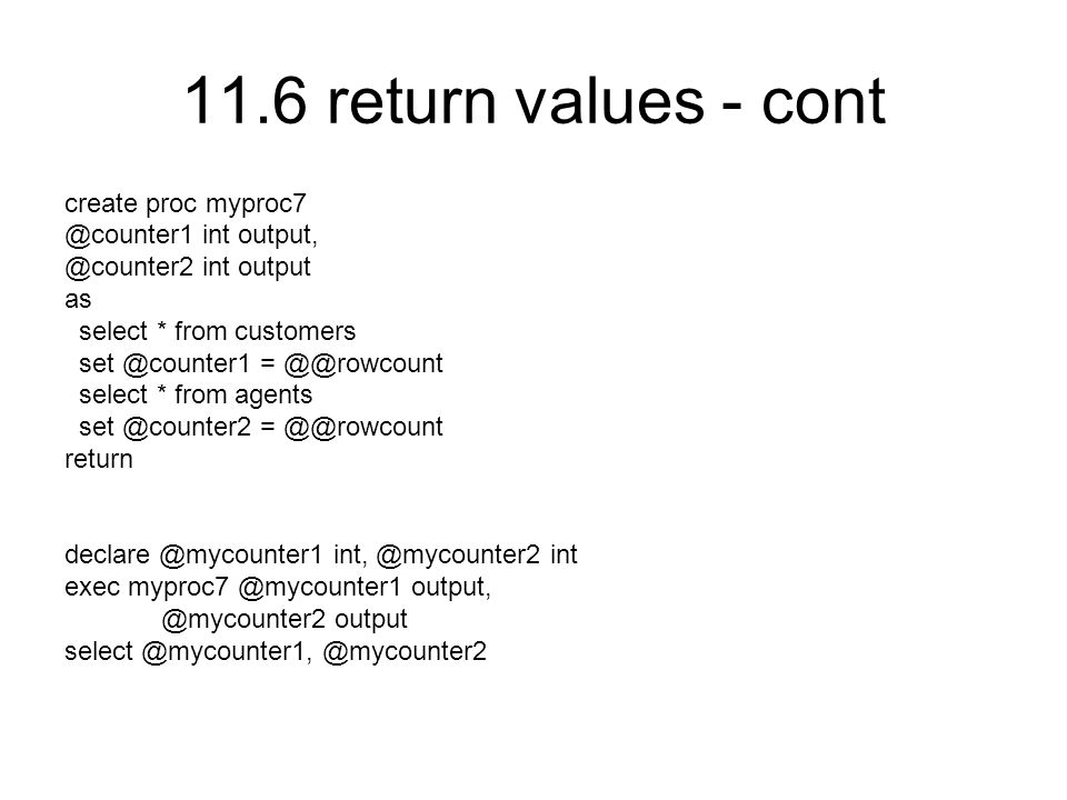 11.6 return values - cont create proc myproc7 @counter1 int output, @counter2 int output as select * from customers set @counter1 = @@rowcount select * from agents set @counter2 = @@rowcount return declare @mycounter1 int, @mycounter2 int exec myproc7 @mycounter1 output, @mycounter2 output select @mycounter1, @mycounter2