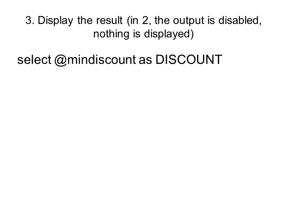 3. Display the result (in 2, the output is disabled, nothing is displayed) select @mindiscount as DISCOUNT