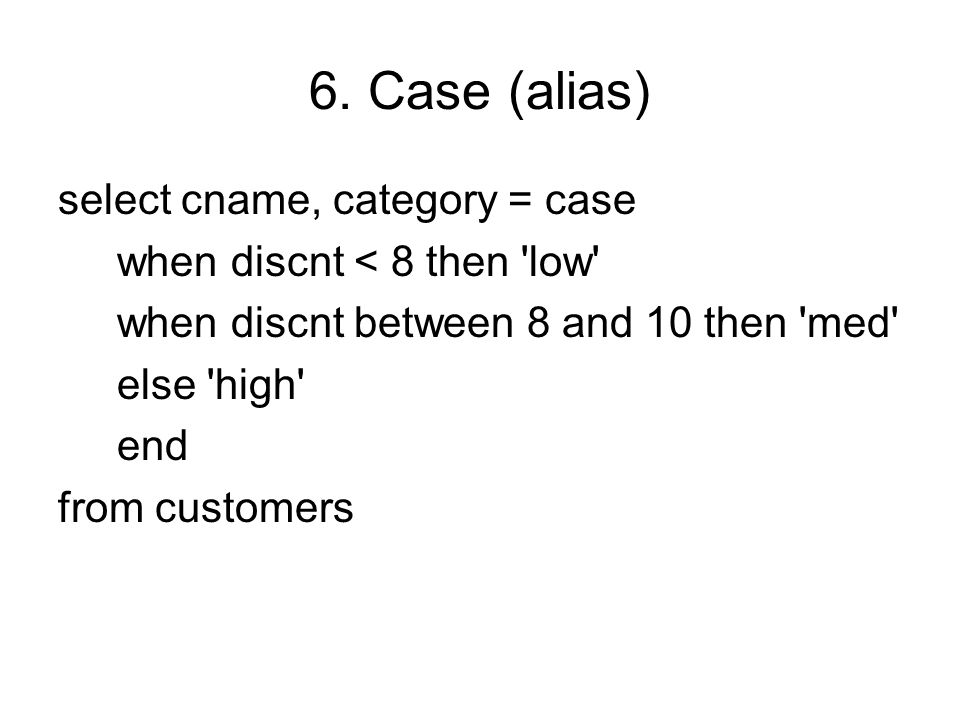 6. Case (alias) select cname, category = case when discnt < 8 then 'low' when discnt between 8 and 10 then 'med' else 'high' end from customers