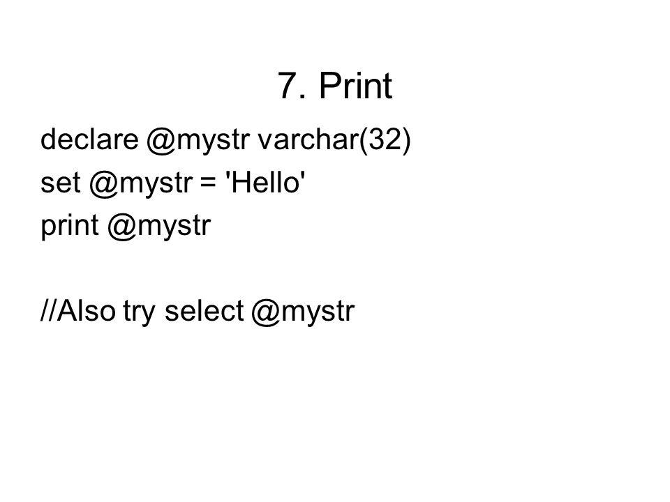 7. Print declare @mystr varchar(32) set @mystr = Hello print @mystr //Also try select @mystr