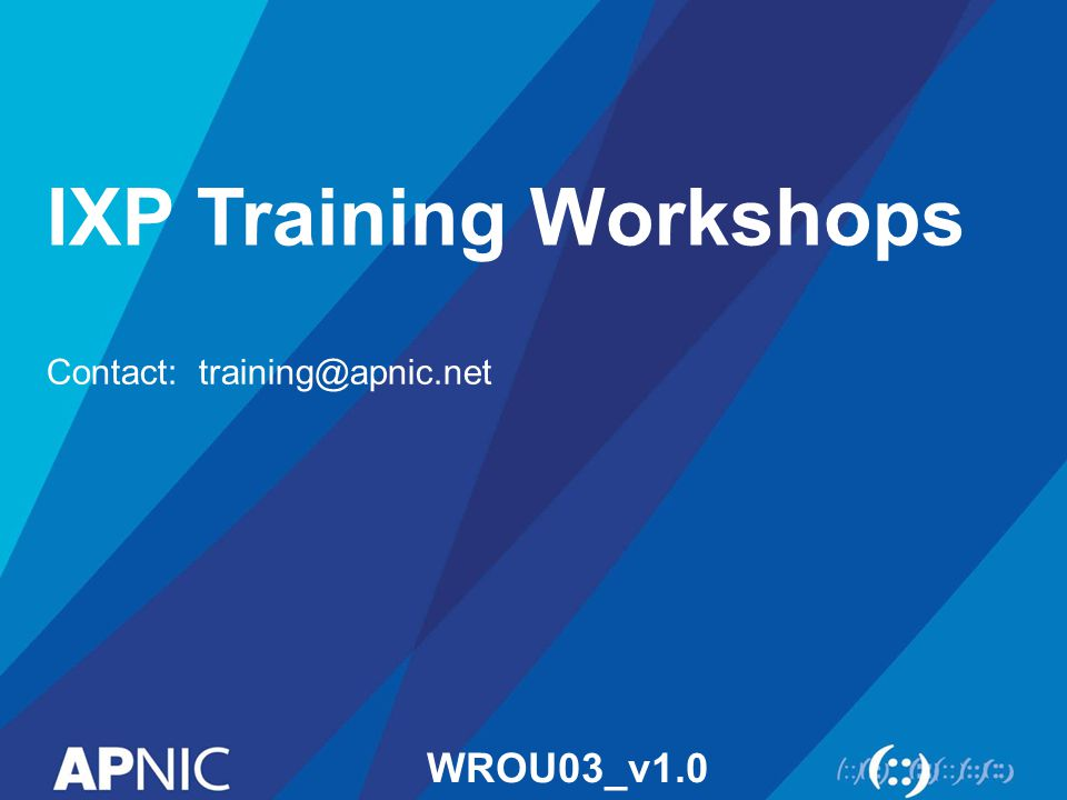 IXP Training Workshops Contact: training@apnic.net WROU03_v1.0