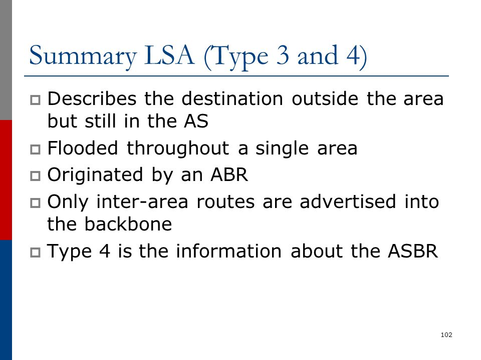Summary LSA (Type 3 and 4)  Describes the destination outside the area but still in the AS  Flooded throughout a single area  Originated by an ABR