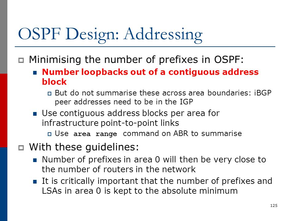 OSPF Design: Addressing  Minimising the number of prefixes in OSPF: Number loopbacks out of a contiguous address block  But do not summarise these a