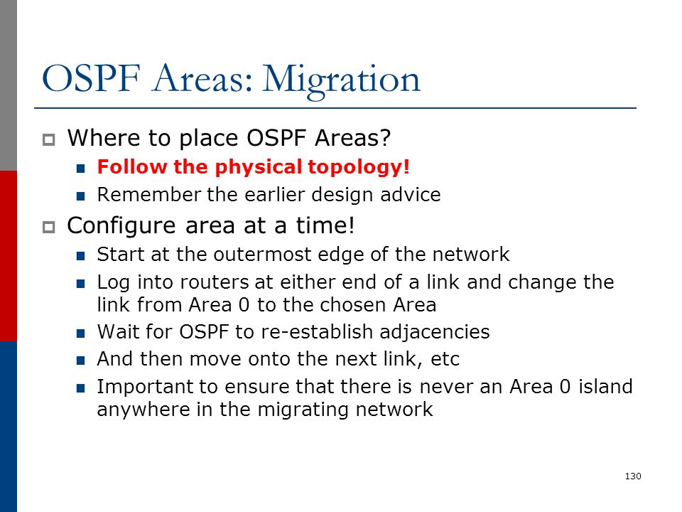 OSPF Areas: Migration  Where to place OSPF Areas? Follow the physical topology! Remember the earlier design advice  Configure area at a time! Start