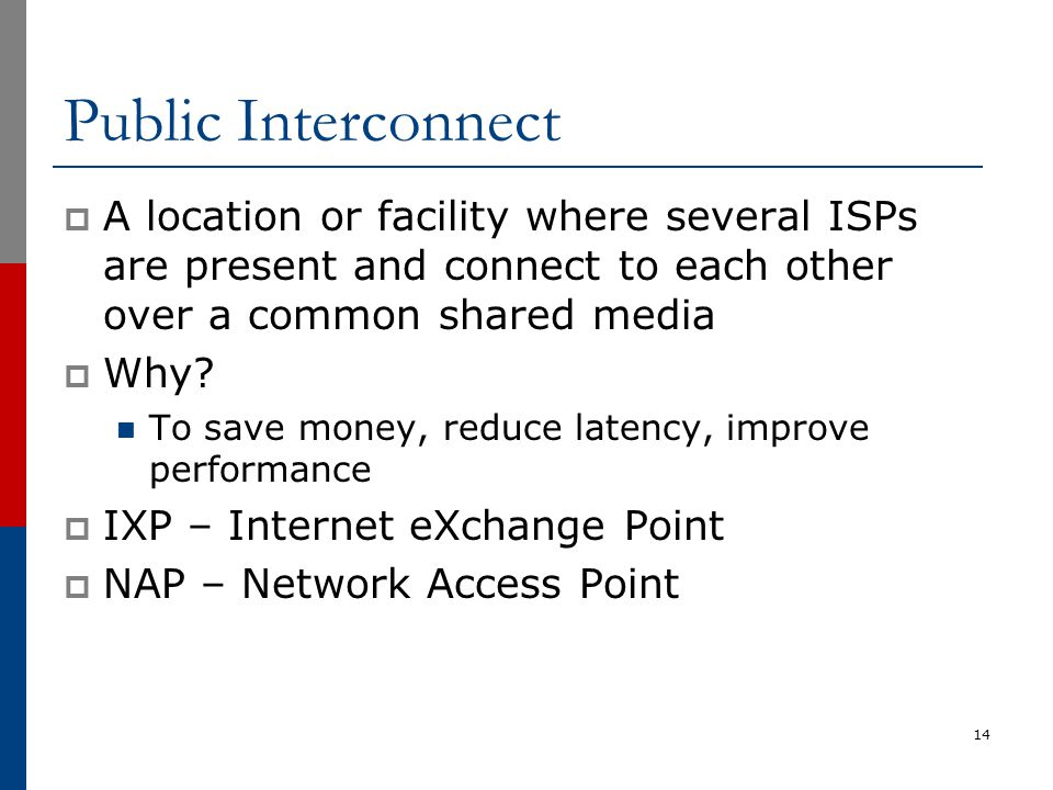 Public Interconnect  A location or facility where several ISPs are present and connect to each other over a common shared media  Why? To save money,