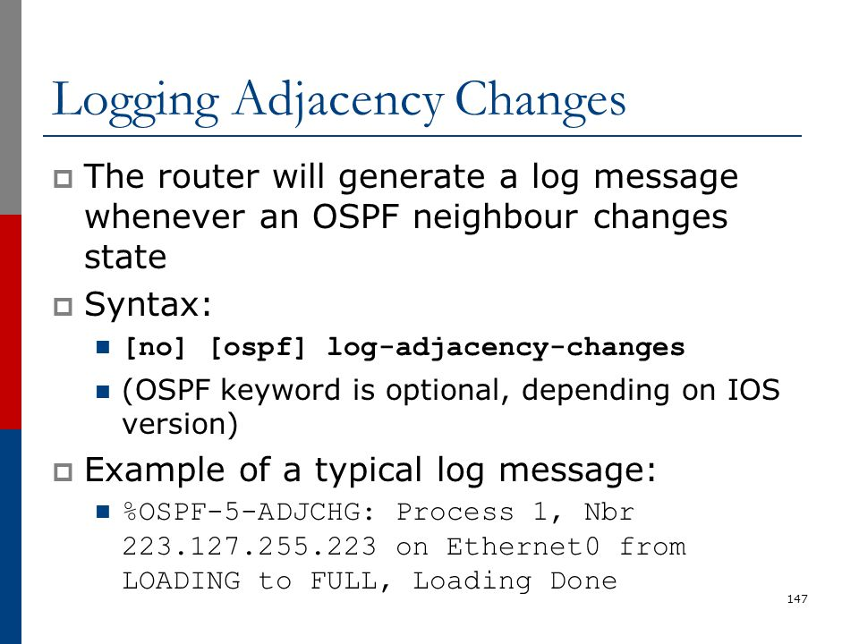 Logging Adjacency Changes  The router will generate a log message whenever an OSPF neighbour changes state  Syntax: [no] [ospf] log-adjacency-change