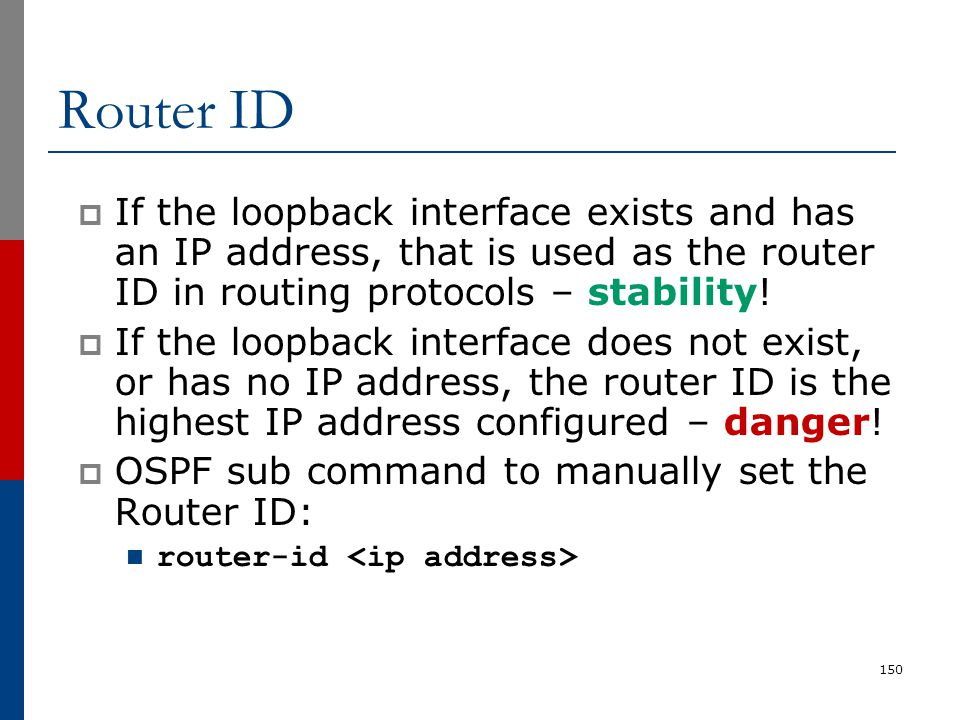 Router ID  If the loopback interface exists and has an IP address, that is used as the router ID in routing protocols – stability!  If the loopback
