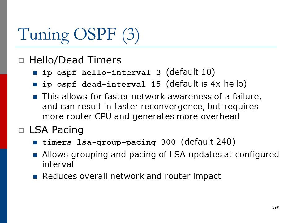 Tuning OSPF (3)  Hello/Dead Timers ip ospf hello-interval 3 (default 10) ip ospf dead-interval 15 (default is 4x hello) This allows for faster networ