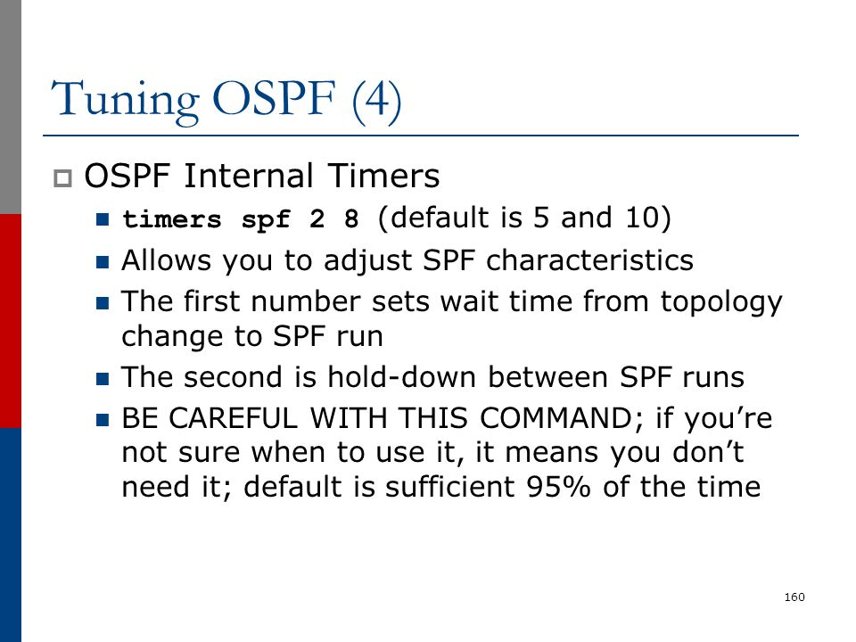 Tuning OSPF (4)  OSPF Internal Timers timers spf 2 8 (default is 5 and 10) Allows you to adjust SPF characteristics The first number sets wait time f