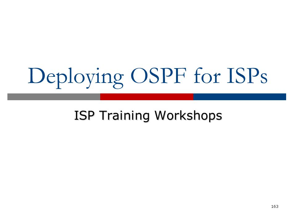 Deploying OSPF for ISPs ISP Training Workshops 163