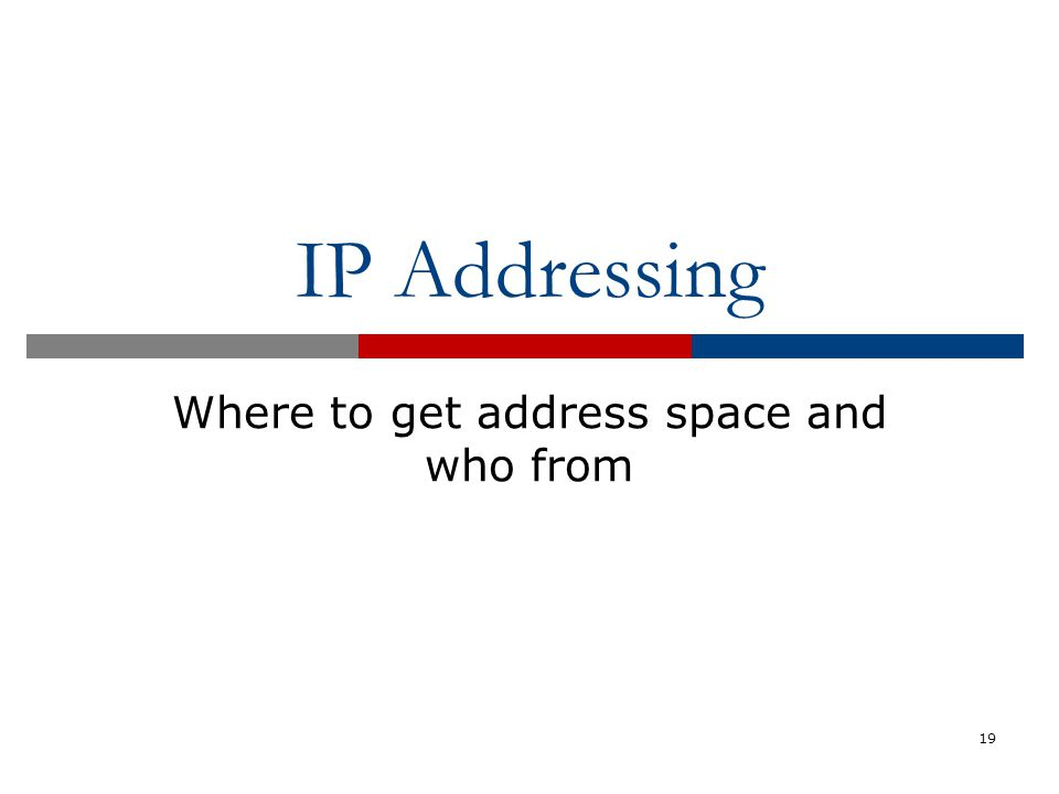 IP Addressing Where to get address space and who from 19