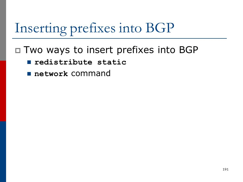 191 Inserting prefixes into BGP  Two ways to insert prefixes into BGP redistribute static network command