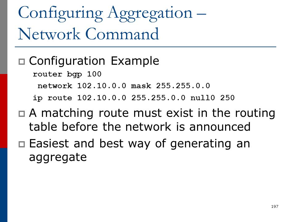 197 Configuring Aggregation – Network Command  Configuration Example router bgp 100 network 102.10.0.0 mask 255.255.0.0 ip route 102.10.0.0 255.255.0