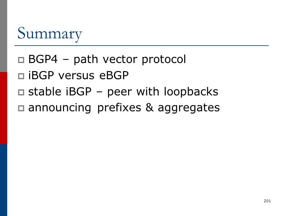 201 Summary  BGP4 – path vector protocol  iBGP versus eBGP  stable iBGP – peer with loopbacks  announcing prefixes & aggregates