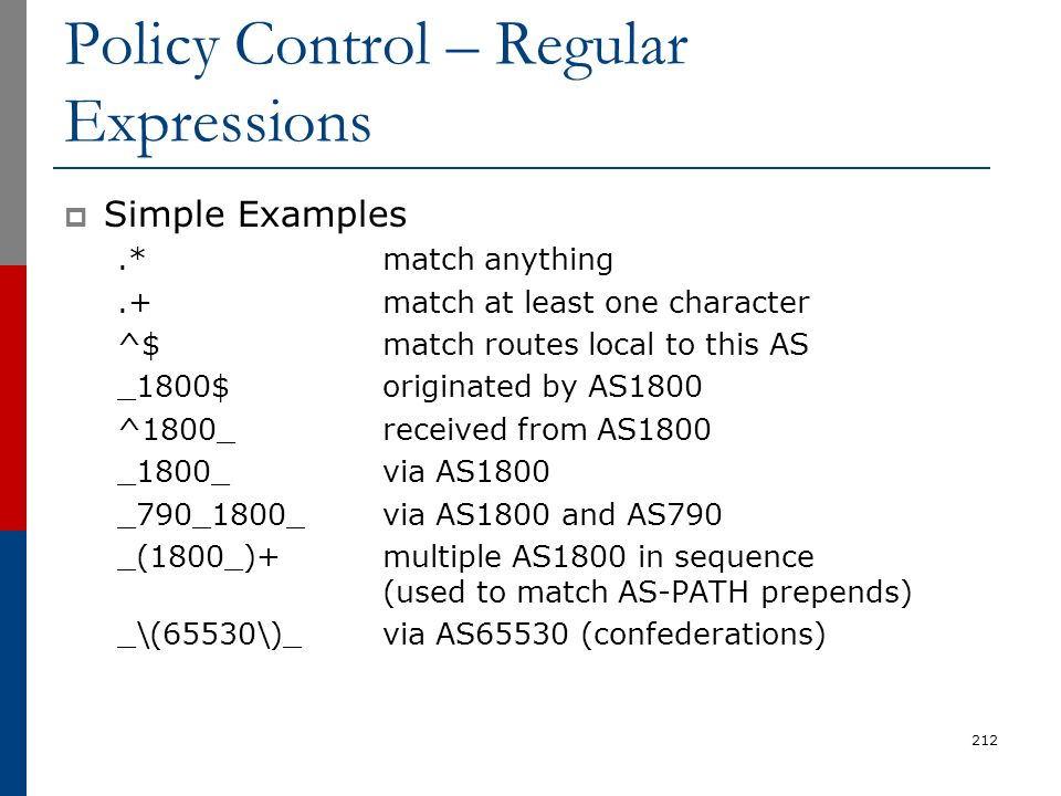 Policy Control – Regular Expressions  Simple Examples.*match anything.+match at least one character ^$match routes local to this AS _1800$originated