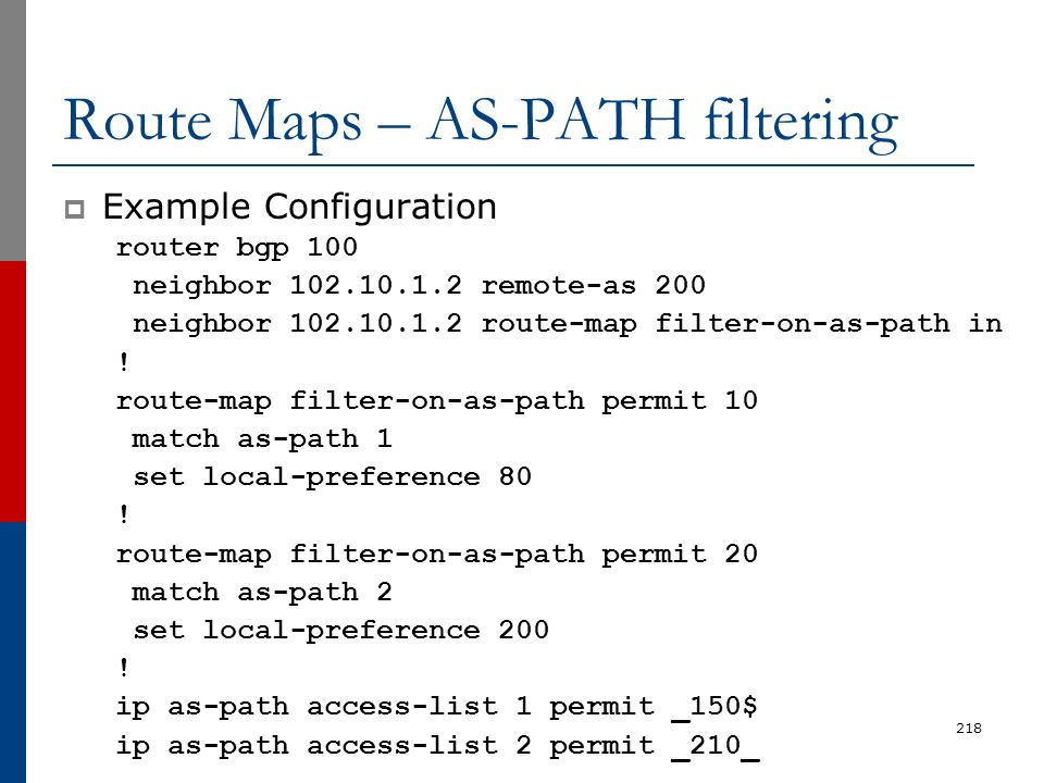 Route Maps – AS-PATH filtering  Example Configuration router bgp 100 neighbor 102.10.1.2 remote-as 200 neighbor 102.10.1.2 route-map filter-on-as-pat