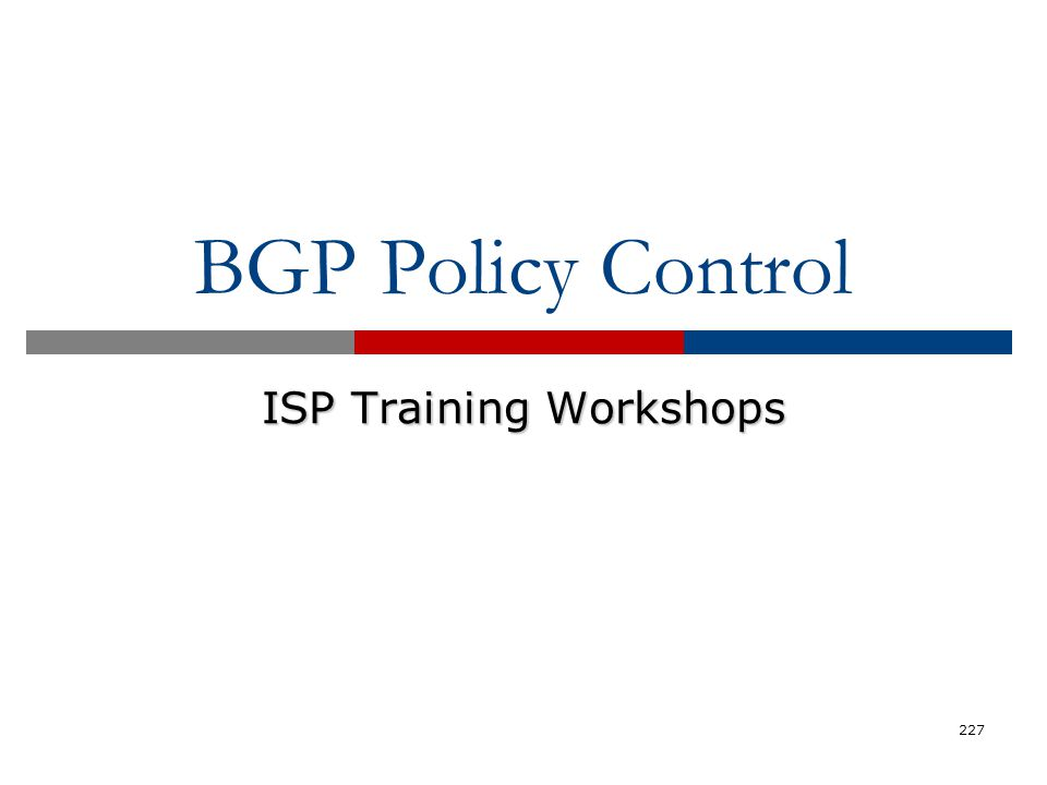 BGP Policy Control ISP Training Workshops 227
