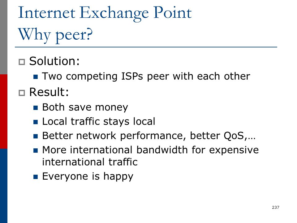 Internet Exchange Point Why peer?  Solution: Two competing ISPs peer with each other  Result: Both save money Local traffic stays local Better netwo
