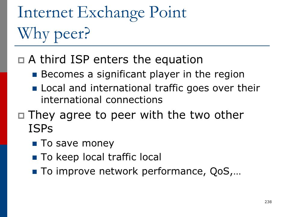 Internet Exchange Point Why peer?  A third ISP enters the equation Becomes a significant player in the region Local and international traffic goes ov