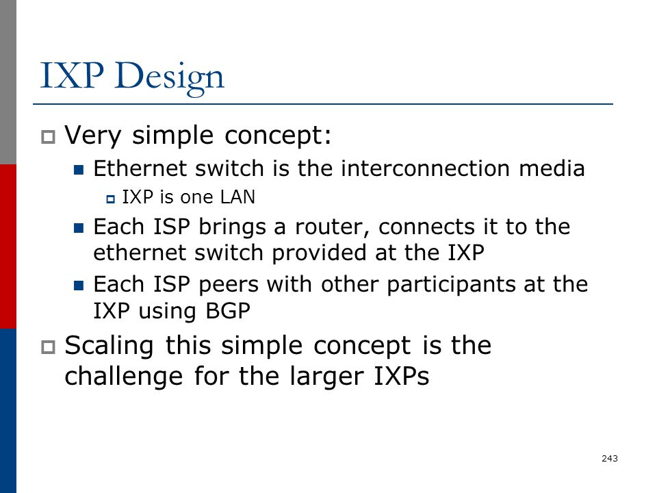 IXP Design  Very simple concept: Ethernet switch is the interconnection media  IXP is one LAN Each ISP brings a router, connects it to the ethernet