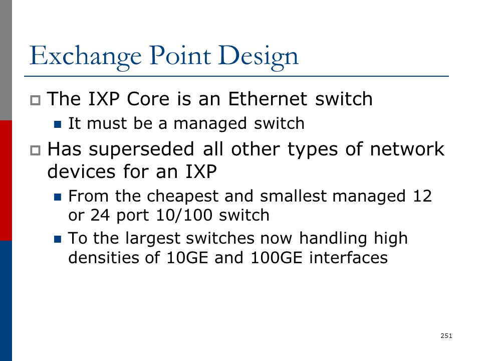 Exchange Point Design  The IXP Core is an Ethernet switch It must be a managed switch  Has superseded all other types of network devices for an IXP