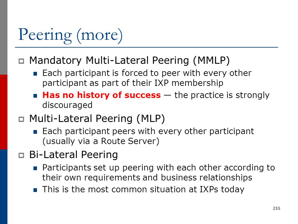 Peering (more)  Mandatory Multi-Lateral Peering (MMLP) Each participant is forced to peer with every other participant as part of their IXP membershi