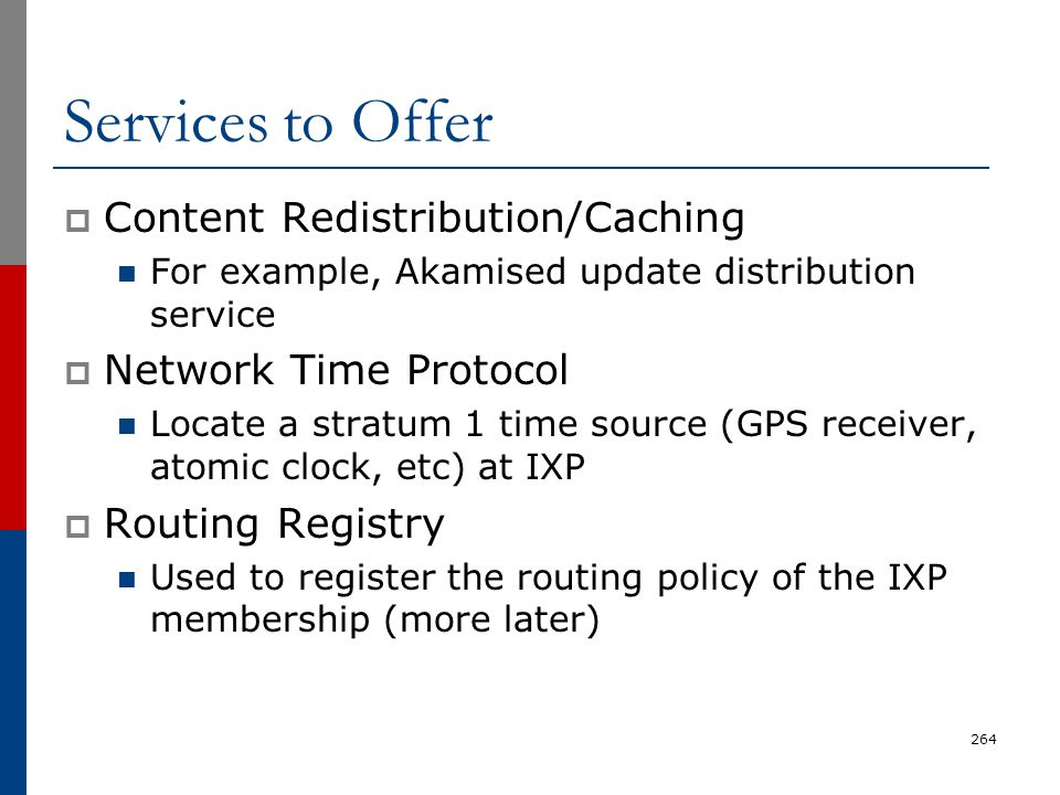 Services to Offer  Content Redistribution/Caching For example, Akamised update distribution service  Network Time Protocol Locate a stratum 1 time s