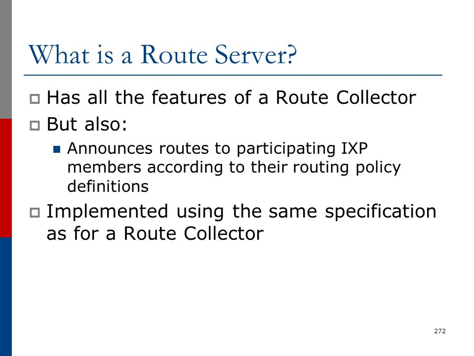 What is a Route Server?  Has all the features of a Route Collector  But also: Announces routes to participating IXP members according to their routi