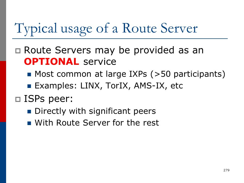 Typical usage of a Route Server  Route Servers may be provided as an OPTIONAL service Most common at large IXPs (>50 participants) Examples: LINX, To