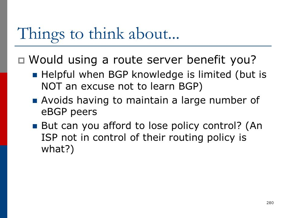 Things to think about...  Would using a route server benefit you? Helpful when BGP knowledge is limited (but is NOT an excuse not to learn BGP) Avoid