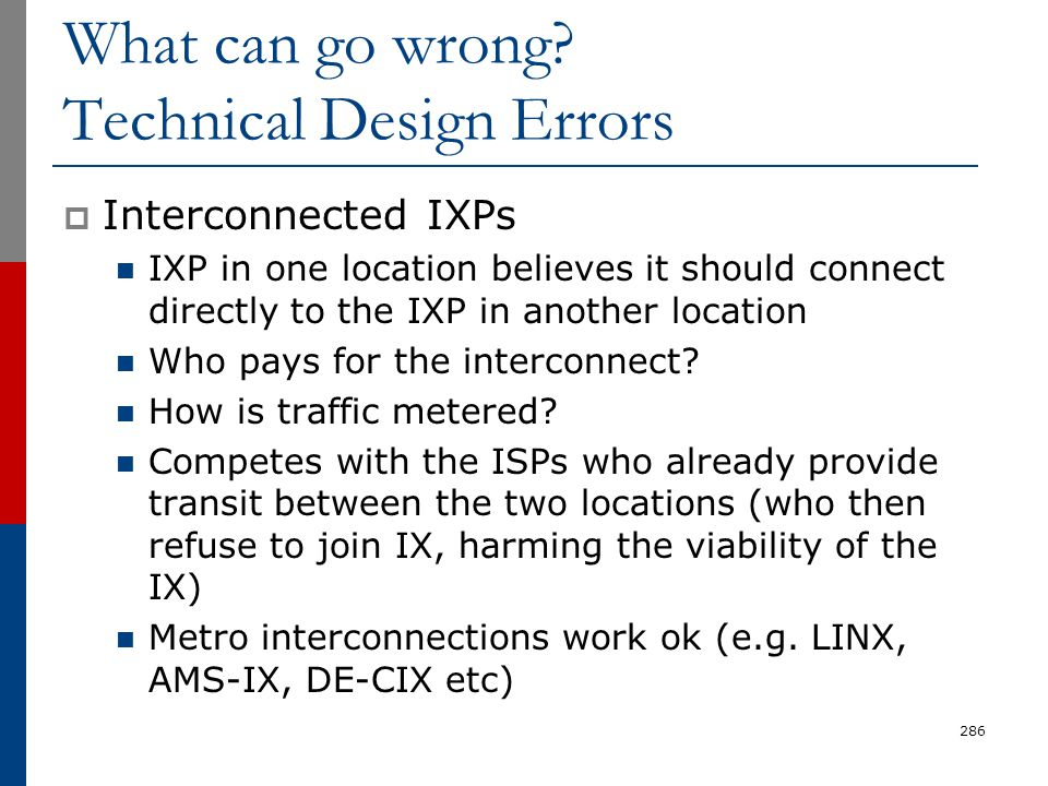 What can go wrong? Technical Design Errors  Interconnected IXPs IXP in one location believes it should connect directly to the IXP in another locatio