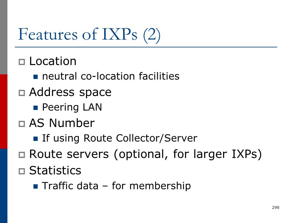 Features of IXPs (2)  Location neutral co-location facilities  Address space Peering LAN  AS Number If using Route Collector/Server  Route servers