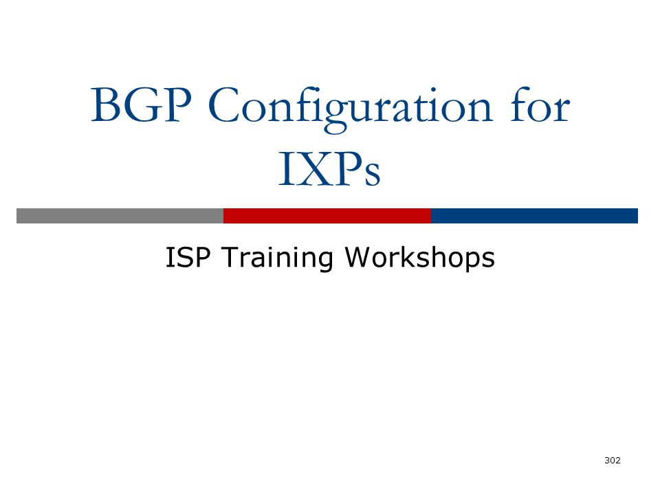 BGP Configuration for IXPs ISP Training Workshops 302