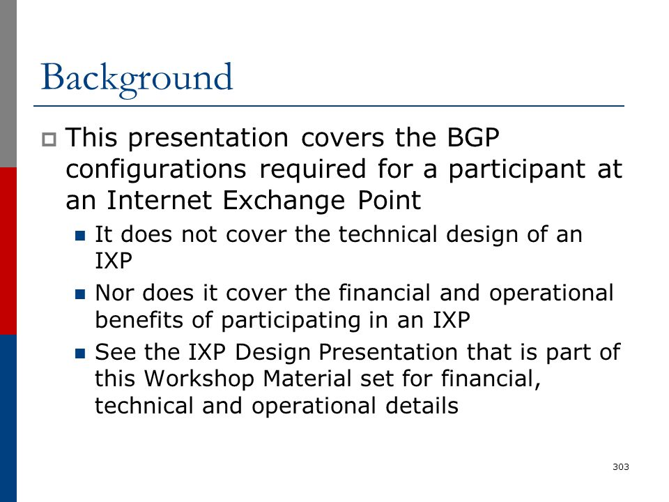 Background  This presentation covers the BGP configurations required for a participant at an Internet Exchange Point It does not cover the technical