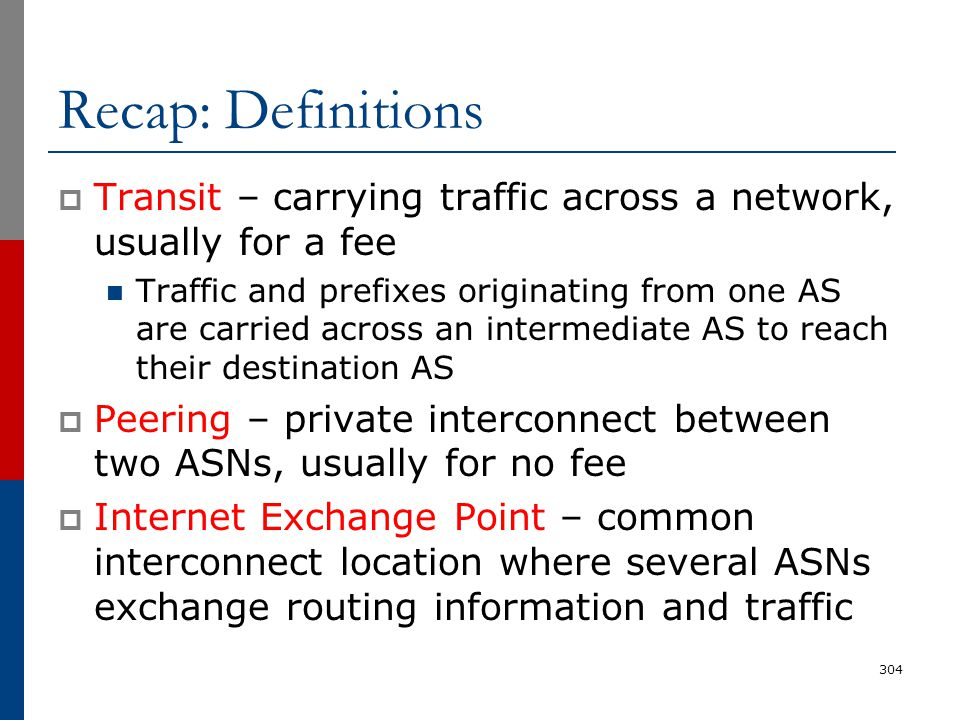 Recap: Definitions  Transit – carrying traffic across a network, usually for a fee Traffic and prefixes originating from one AS are carried across an