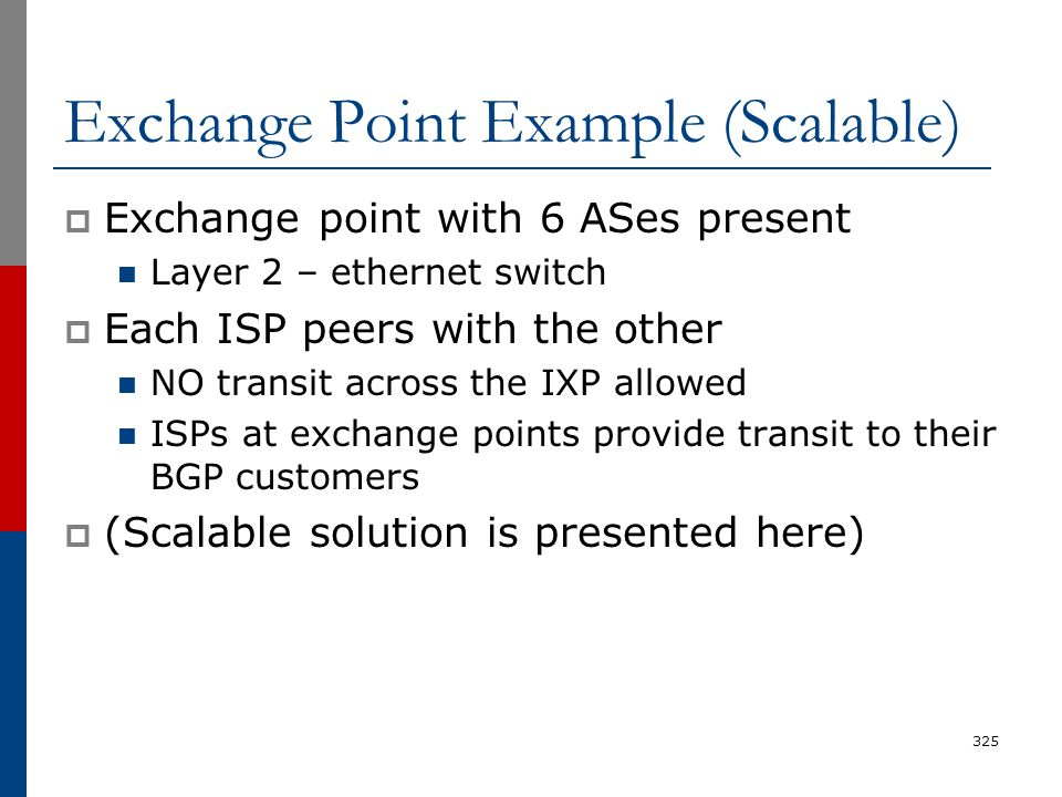Exchange Point Example (Scalable)  Exchange point with 6 ASes present Layer 2 – ethernet switch  Each ISP peers with the other NO transit across the