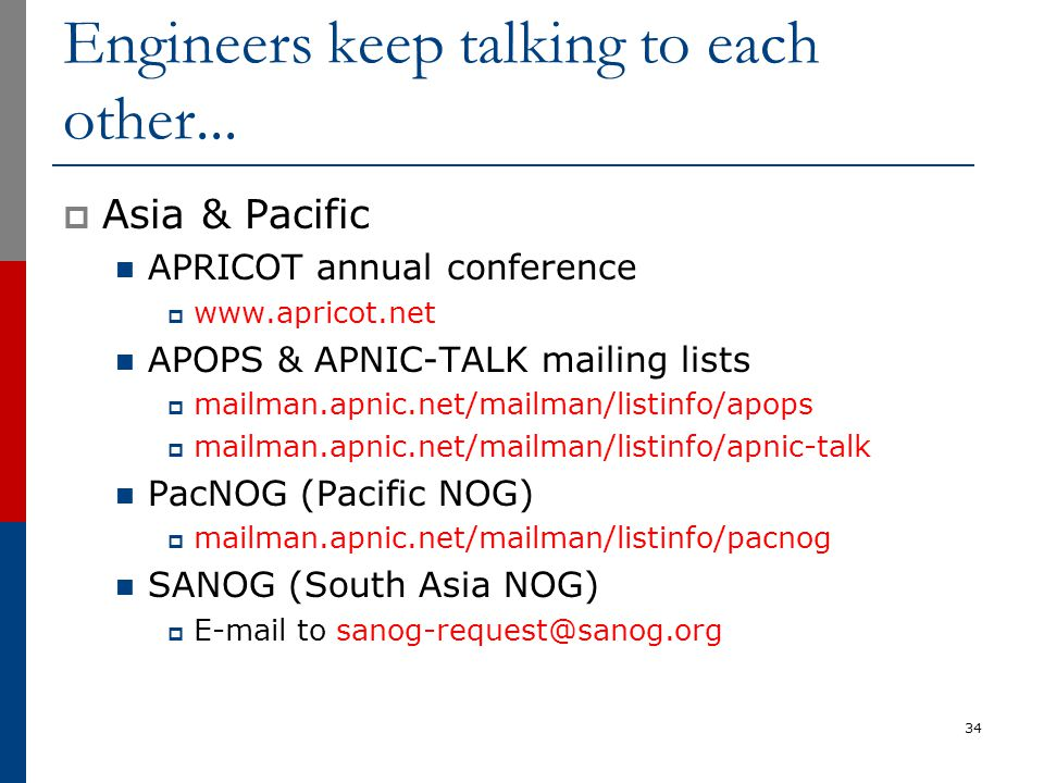 Engineers keep talking to each other...  Asia & Pacific APRICOT annual conference  www.apricot.net APOPS & APNIC-TALK mailing lists  mailman.apnic.