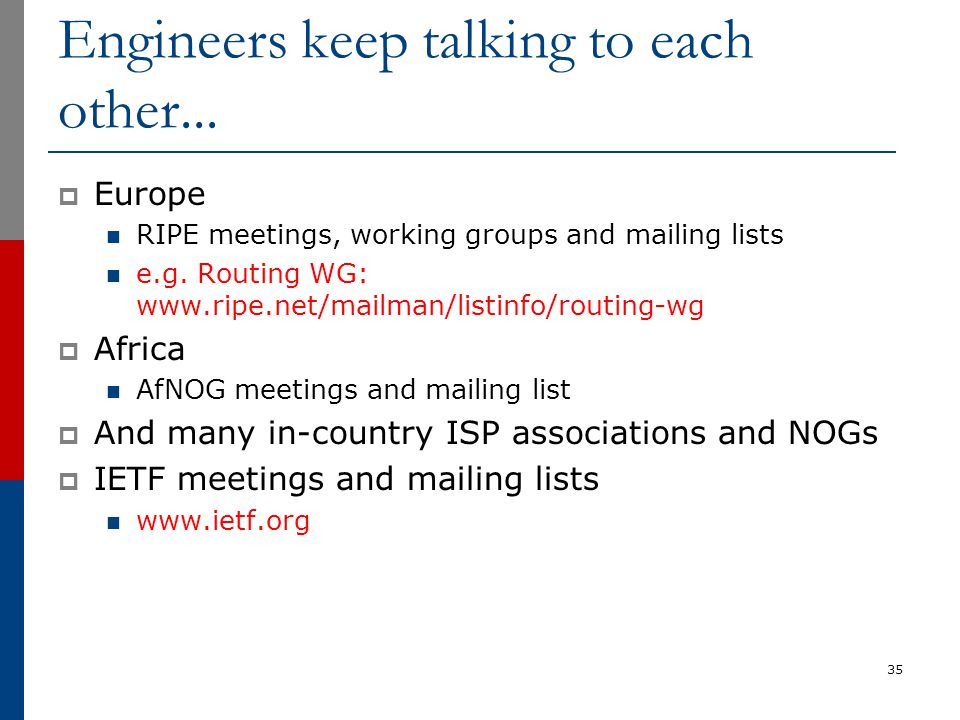 Engineers keep talking to each other...  Europe RIPE meetings, working groups and mailing lists e.g. Routing WG: www.ripe.net/mailman/listinfo/routin