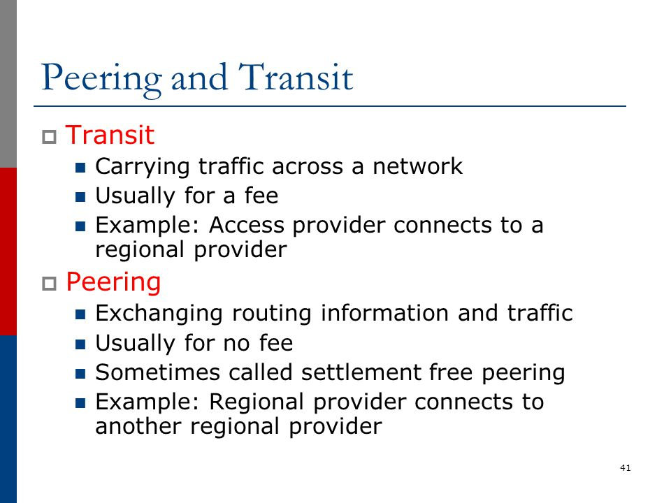 Peering and Transit  Transit Carrying traffic across a network Usually for a fee Example: Access provider connects to a regional provider  Peering E