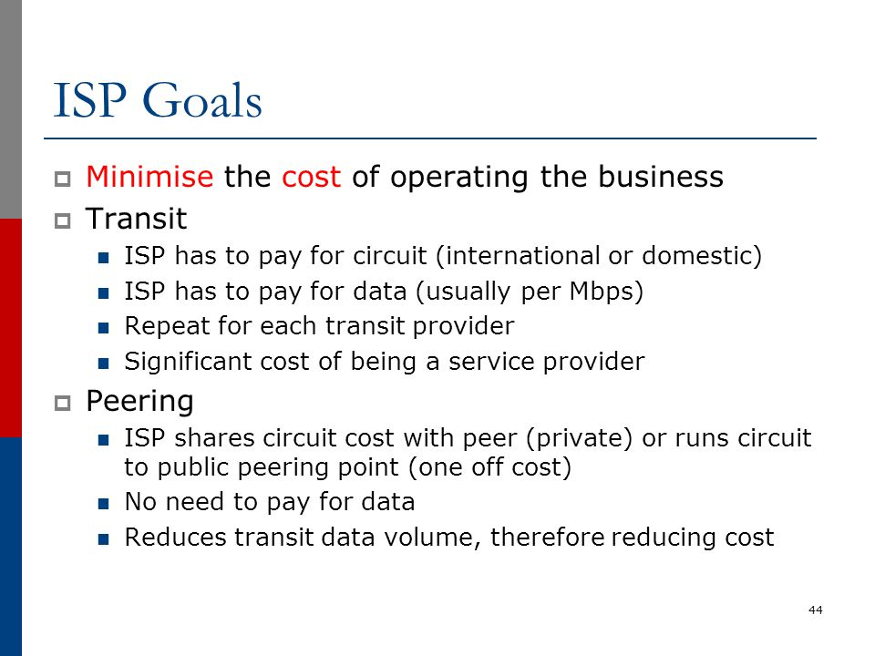 ISP Goals  Minimise the cost of operating the business  Transit ISP has to pay for circuit (international or domestic) ISP has to pay for data (usua