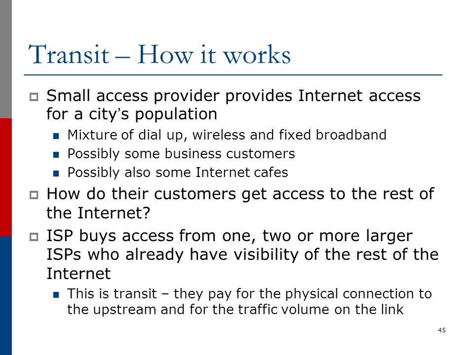 Transit – How it works  Small access provider provides Internet access for a city's population Mixture of dial up, wireless and fixed broadband Possi