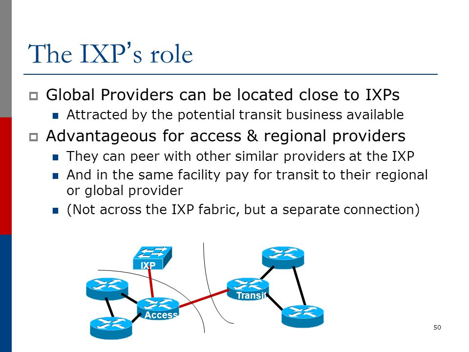 The IXP's role  Global Providers can be located close to IXPs Attracted by the potential transit business available  Advantageous for access & regio