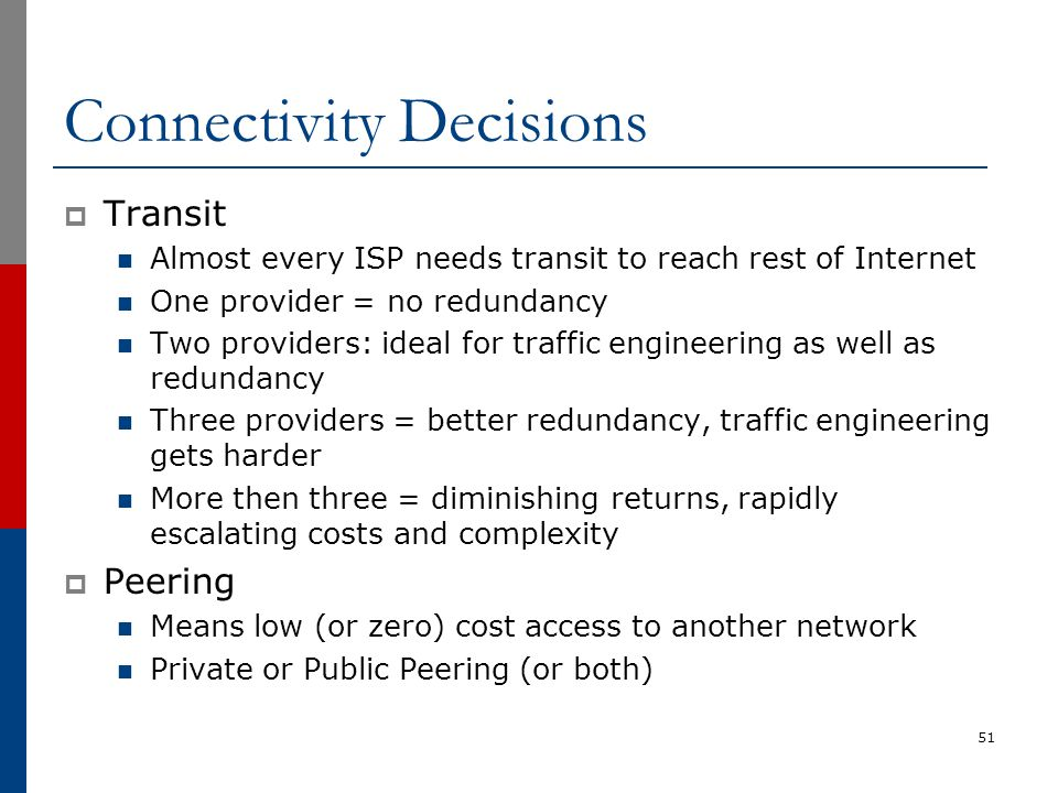 Connectivity Decisions  Transit Almost every ISP needs transit to reach rest of Internet One provider = no redundancy Two providers: ideal for traffi