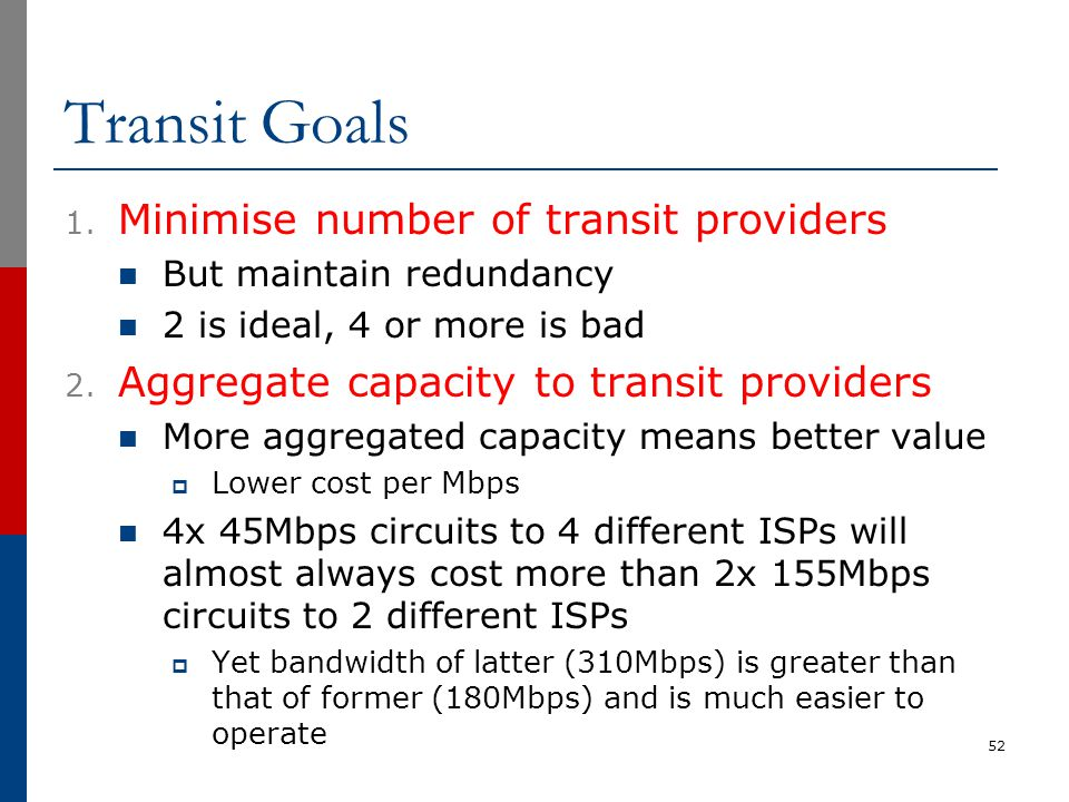 Transit Goals 1. Minimise number of transit providers But maintain redundancy 2 is ideal, 4 or more is bad 2. Aggregate capacity to transit providers