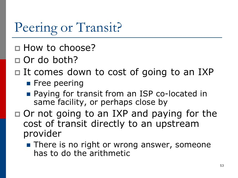 Peering or Transit?  How to choose?  Or do both?  It comes down to cost of going to an IXP Free peering Paying for transit from an ISP co-located i