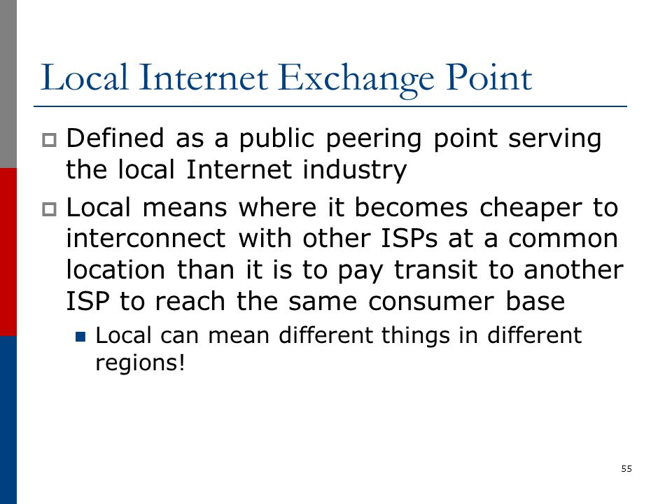 Local Internet Exchange Point  Defined as a public peering point serving the local Internet industry  Local means where it becomes cheaper to interc